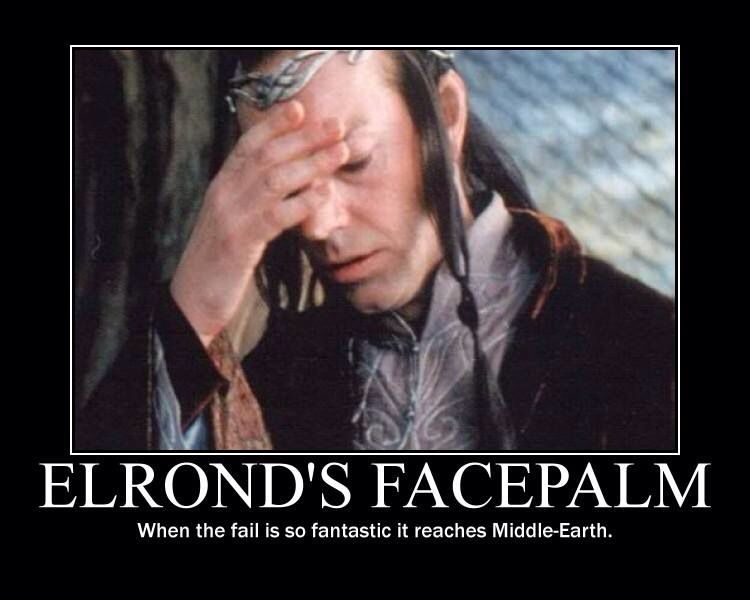 Elronds Facepalm When The Fail Is So Fantastic It Reaches Middle