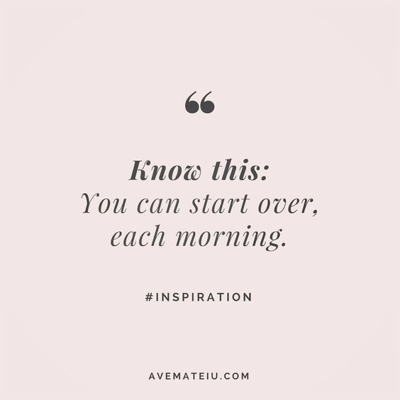 Know this: You can start over, each morning. Quote 3 - Ave Mateiu