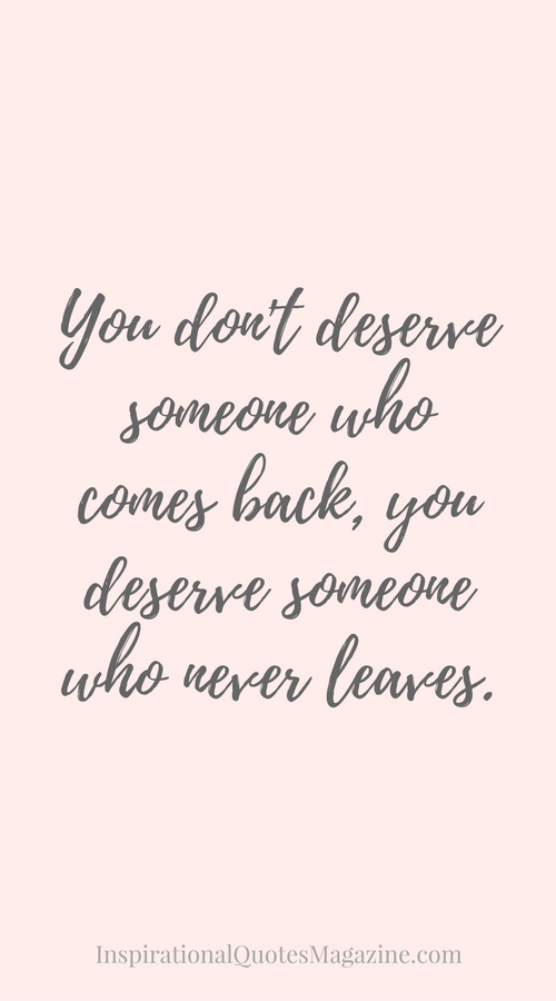 You Dont Deserve Someone Who Comes Back You Deserve Someone Who