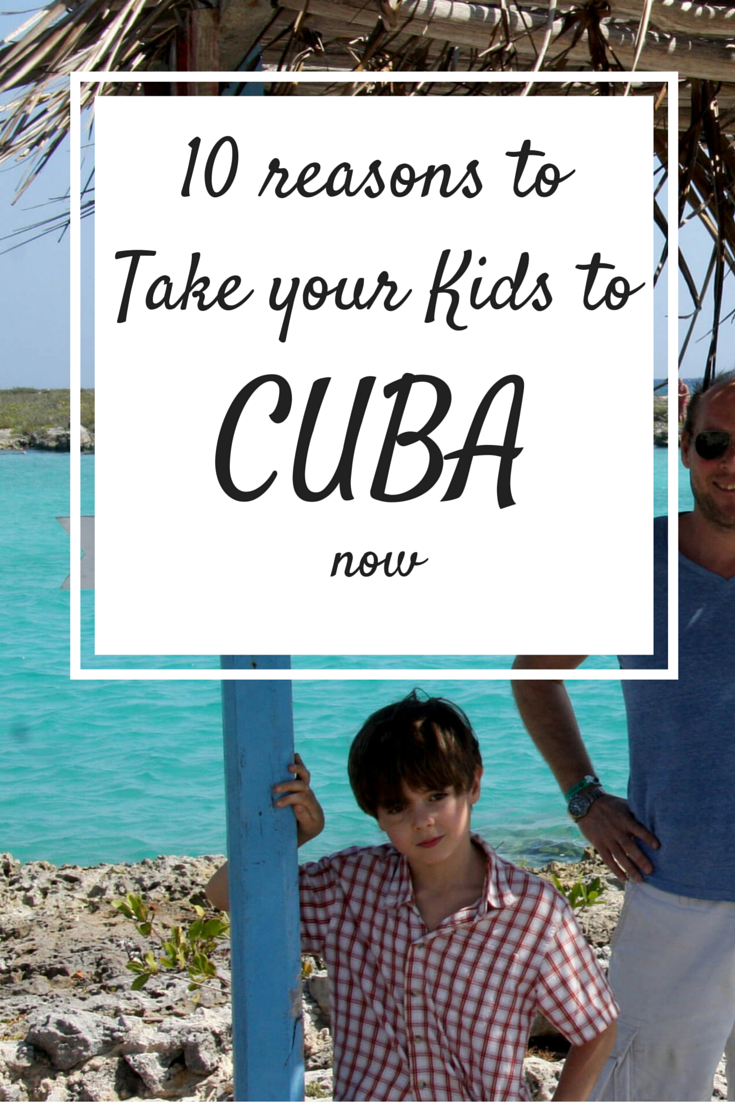 10 Reasons To Take Your Kids Cuba Now
