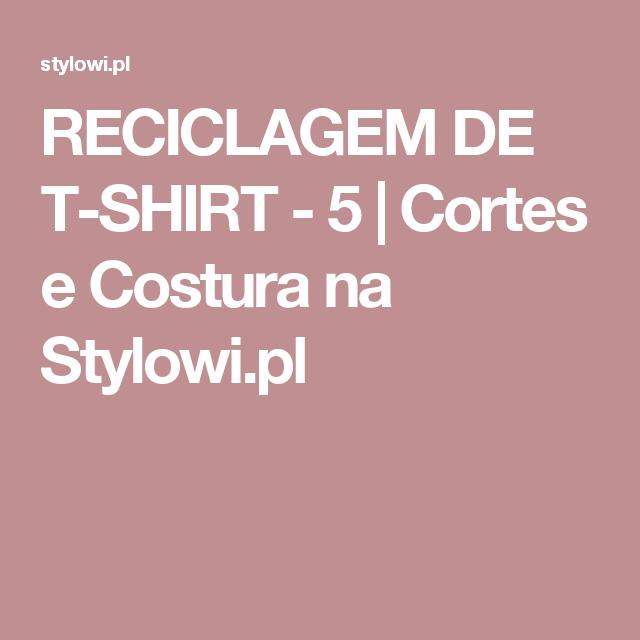 RECICLAGEM DE T-SHIRT - 5 | Cortes e Costura na Stylowi.pl