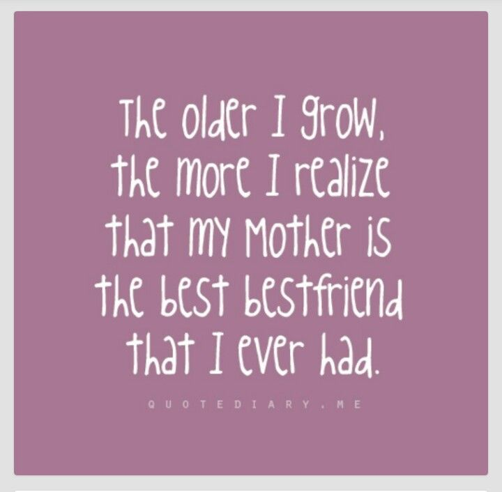 The Older I Grow The More I Realize That My Mother Is The Best