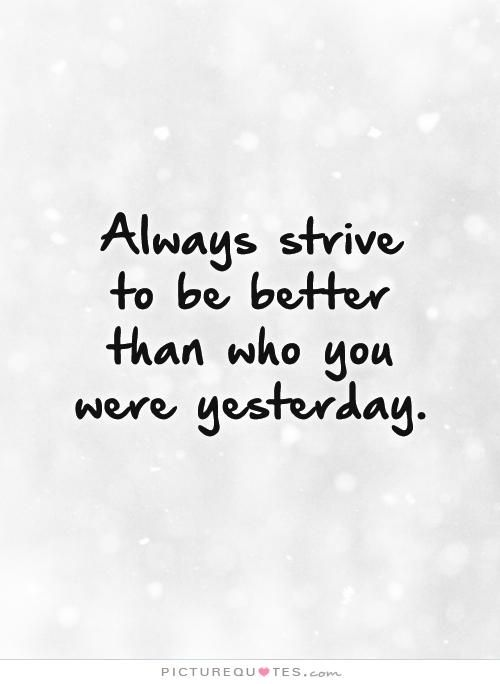 Attrayant Always Strive To Be Better Than Who You Were Yesterday. Picture Quotes.