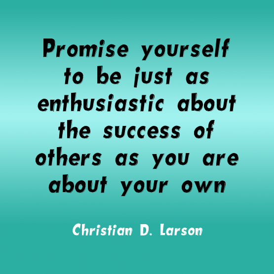 """""""Promise yourself to be just as enthusiastic about the success of others as you are about your own."""" ~Christian D. Larson Solo-E.com"""