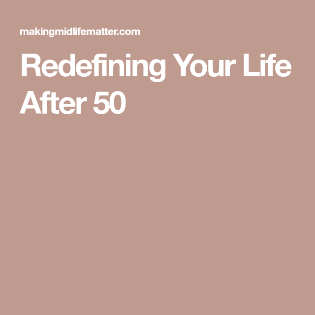 Redefining Your Life After 50 Life Redefine Your Life