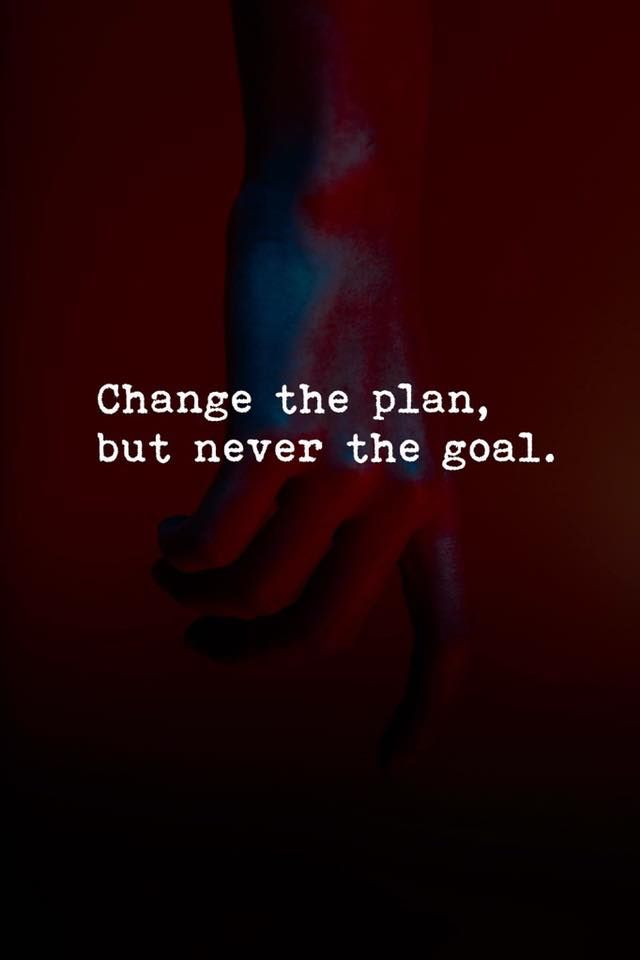 Change the plan but never the goal.
