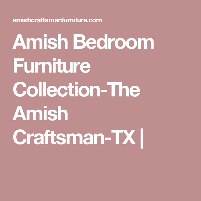 Amish Bedroom Furniture Collection The Amish Craftsman TX