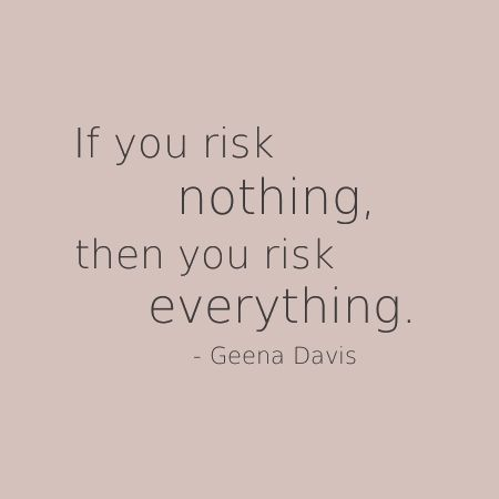 If you risk nothing, then you risk everything. - Geena Davis ...