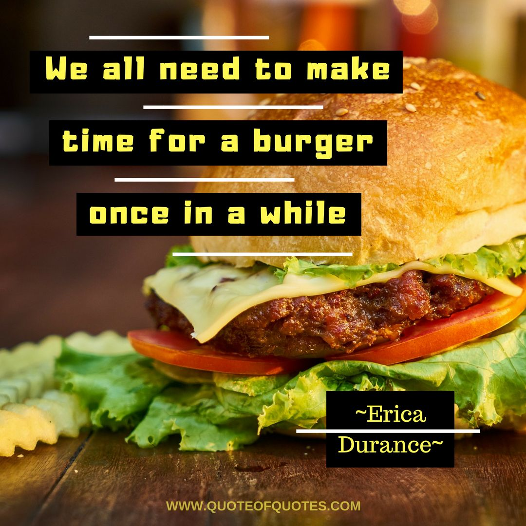 Erica Durance Quote We All Need To Make Time For A Burger Once In A While More At Quoteofquotes Com Durancereal Dur Food Quotes Burger Message Board Quotes