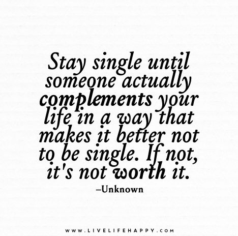 Stay single until someone actually complements your life in a way that makes it better not to be single. If not, it's not worth it.