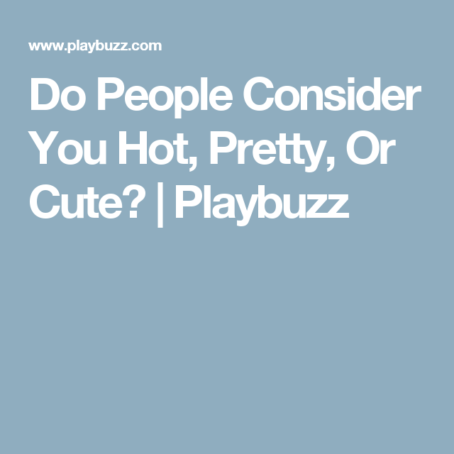 Do People Consider You Hot, Pretty, Or Cute? | Quizzes