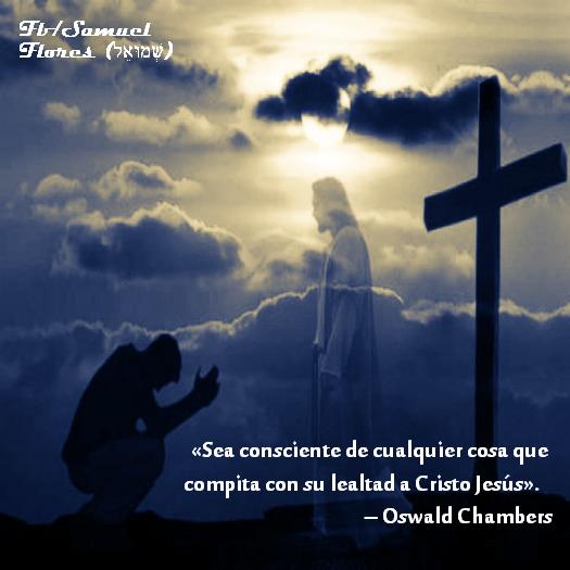 «Sea consciente de cualquier cosa que compita con su lealtad a Cristo Jesús».  – Oswald Chambers