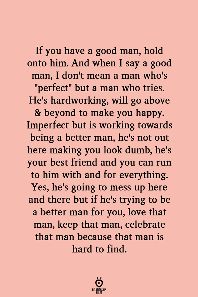 If you have a good man, hold onto him. And when I say a good man, I don't mean a man who's