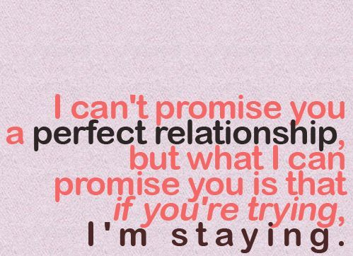 I can't promise you a perfect relationship but what I can promise you is that if you're trying, I'm staying.
