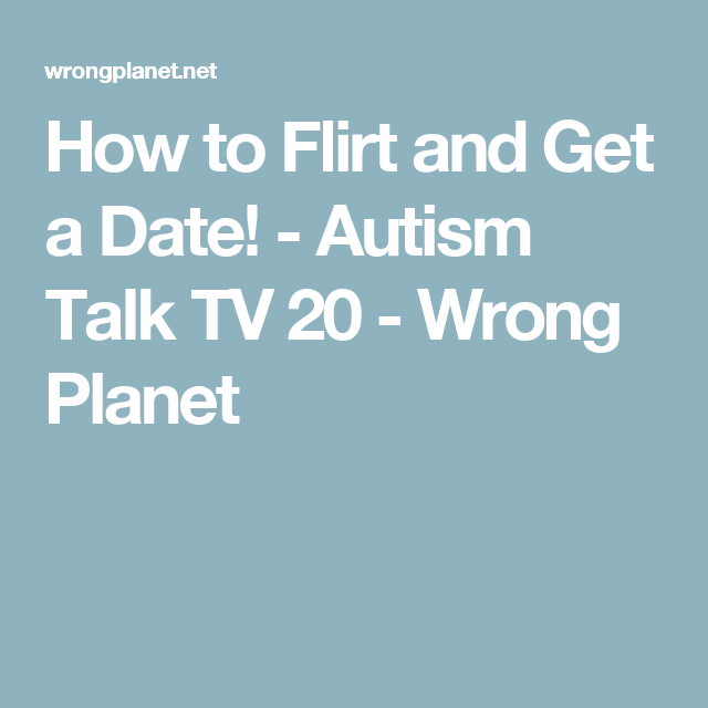 How to Flirt and Get a Date! - Autism Talk TV 20 - Wrong Planet