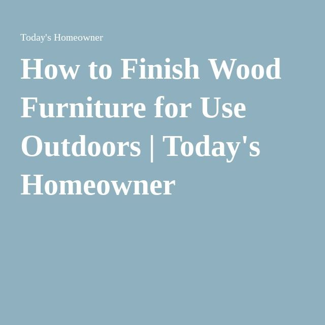 How To Finish Wood Furniture For Use Outdoors | Todayu0027s Homeowner Part 78
