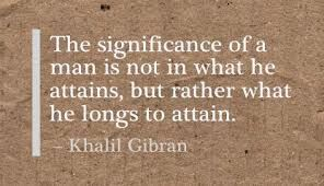 """""""The significance of a man is not in what he attains, but rather what he longs to attain."""" —Khalil Gilbran"""