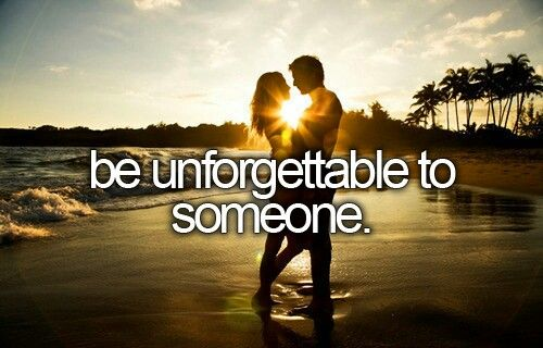 Bucket list...to do this just be yourself, have a genuine heart, humor at all times, toughen up in the bad times and love with all your heart and you will be unforgettable. LC