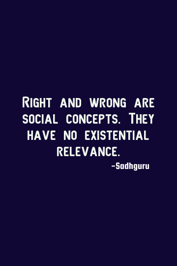 Sadhguru Existence Quote Right And Wrong Are Social Concepts They Have No Existential Relevanc Guru Quotes Mystic Quotes Inspiring Quotes About Life
