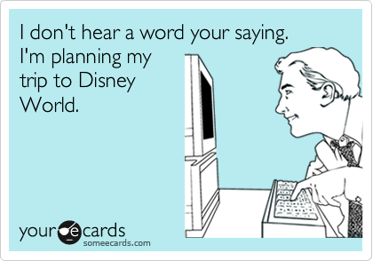 I don't hear a word your saying. I'm planning my trip to Disney World.