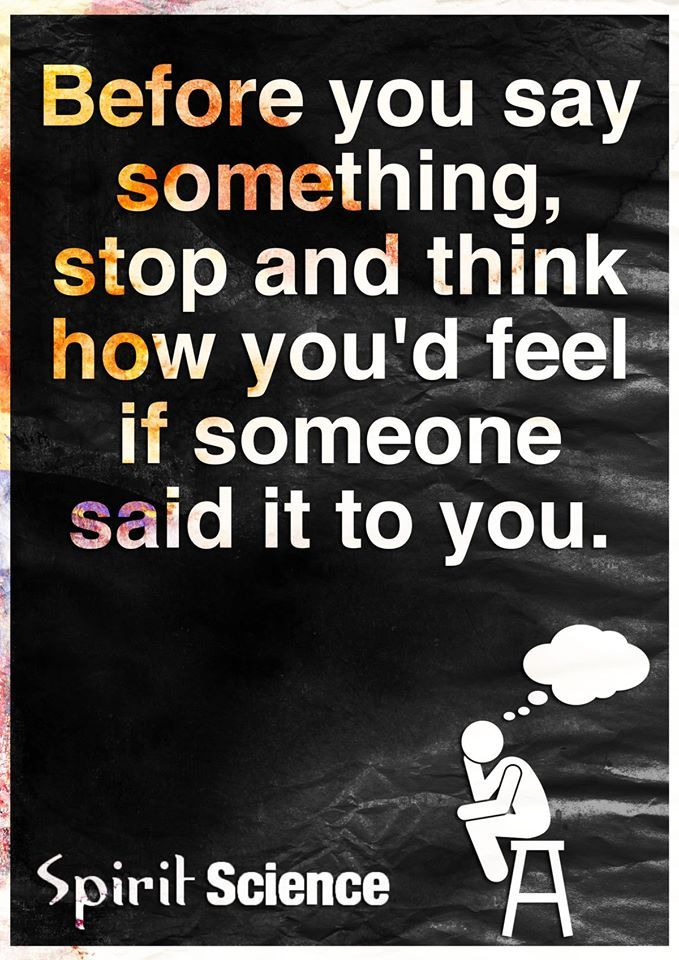 Before you say something, stop and think how you'd feel if someone said it to you.