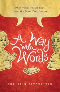 A Way with Words: What Women Should Know about the Power They Possess ~ by Christin Ditchfield