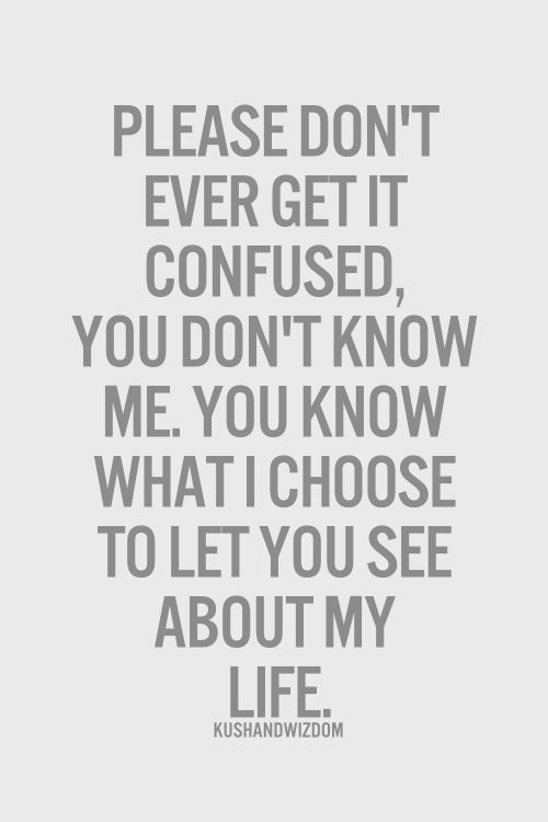 Please don't ever get it confused, you don't know me. You