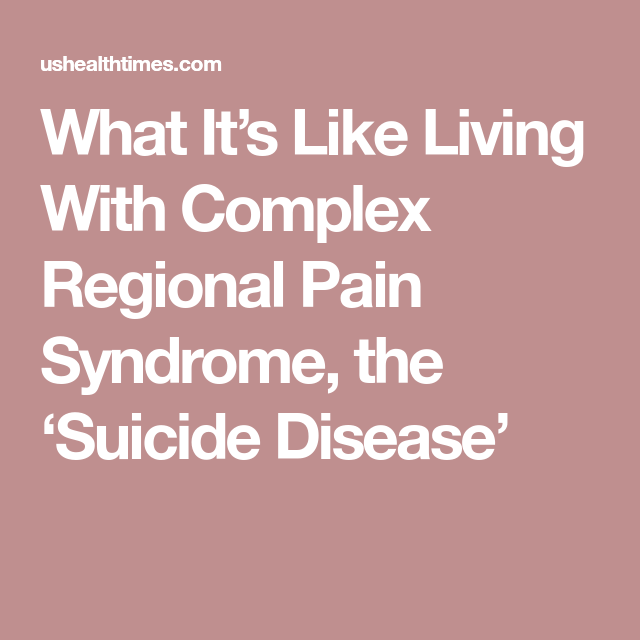 What It's Like Living With Complex Regional Pain Syndrome, the 'Suicide Disease'