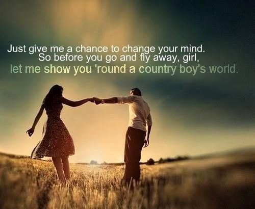Just Give Me A Chance To Change Your Mind So Before You Go Fly Away Girl Let Me Show You Round A Country B Country Music Lyrics Country Boys Country Quotes