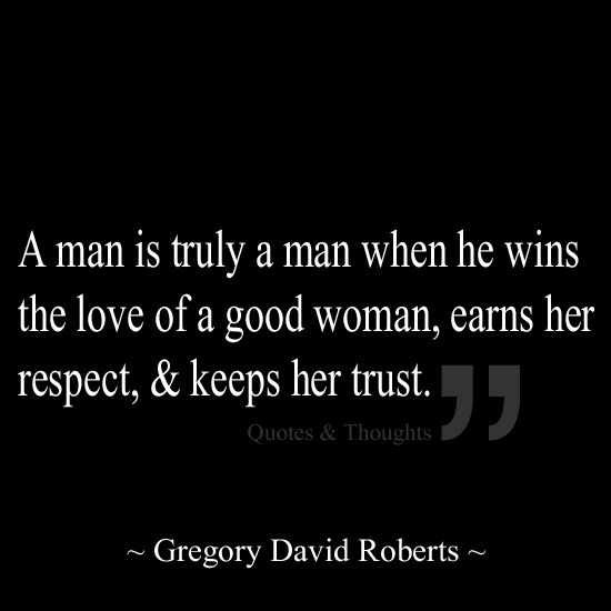 A Man Is Truly A Man When He Wins The Love Of A Good Woman Earns Her Respect Keeps Her Trust Life Quotes Quotes Inspirational Quotes