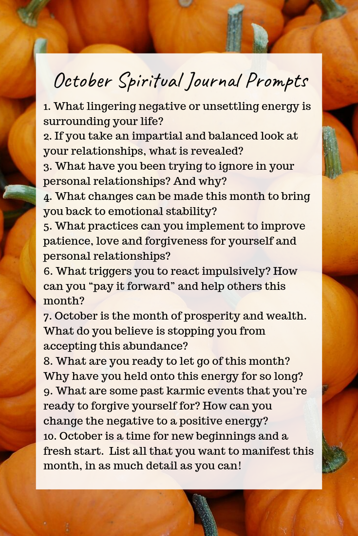 October Spiritual Journal Prompts Connect with your soul, reflect on your accomplishments, release what no longer serves you, and understand yourself deeper with these 10 spiritual journal prompts. Each prompt is tailored to the energy of the month!
