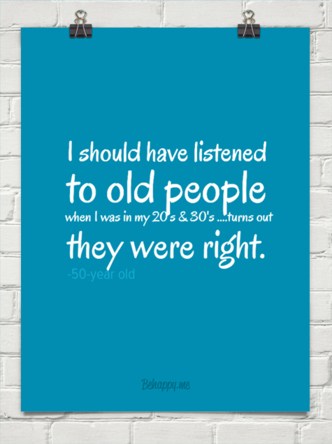 I should have listened to old people when i was in my 20's & 30's ....turns out they were right. by -50-year old #36605