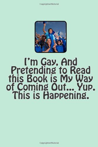I'm Gay, and Pretending to Read this Book is My Way of Coming Out... Yup. This is Happening. by T. M. Caufield, http://www.amazon.com/dp/1490593357/ref=cm_sw_r_pi_dp_bDOJvb12HCSGN