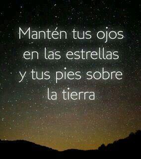 Mantener tus ojos en las estrellas y tus pies sobre la tierra.