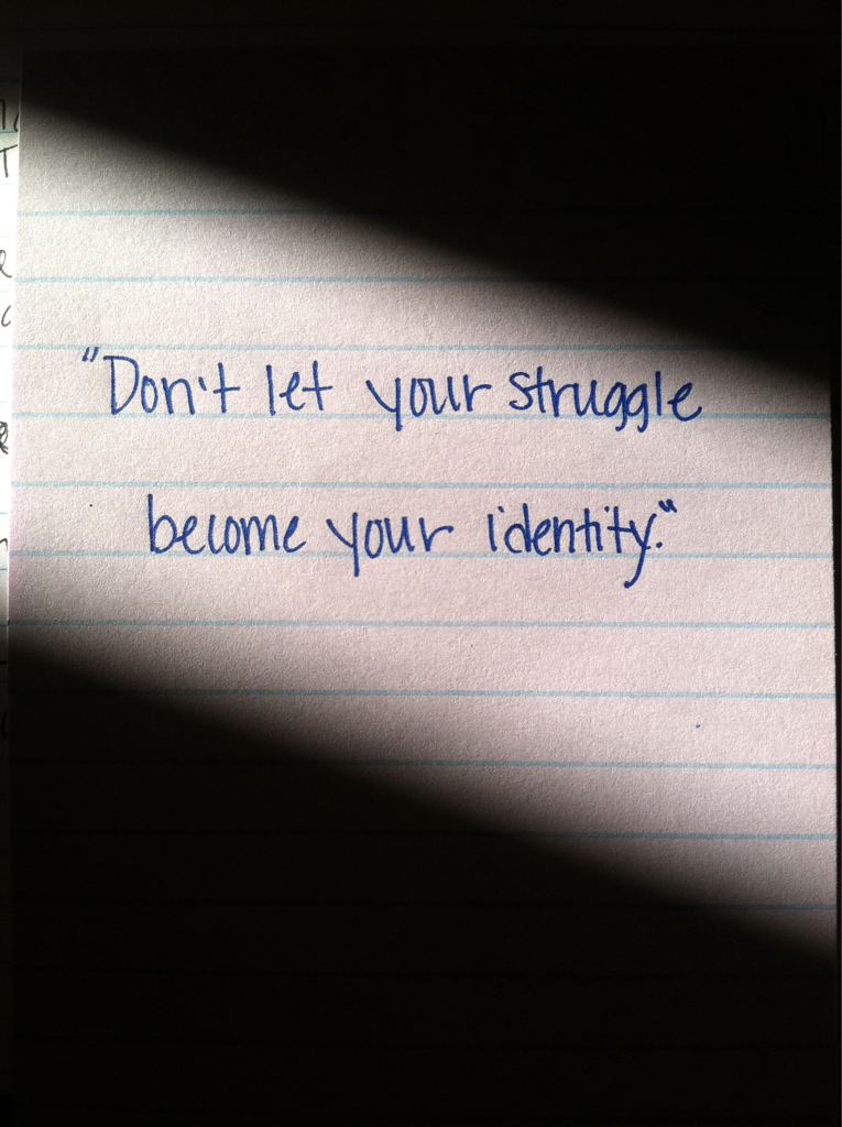 Don't let your struggle become your identity.