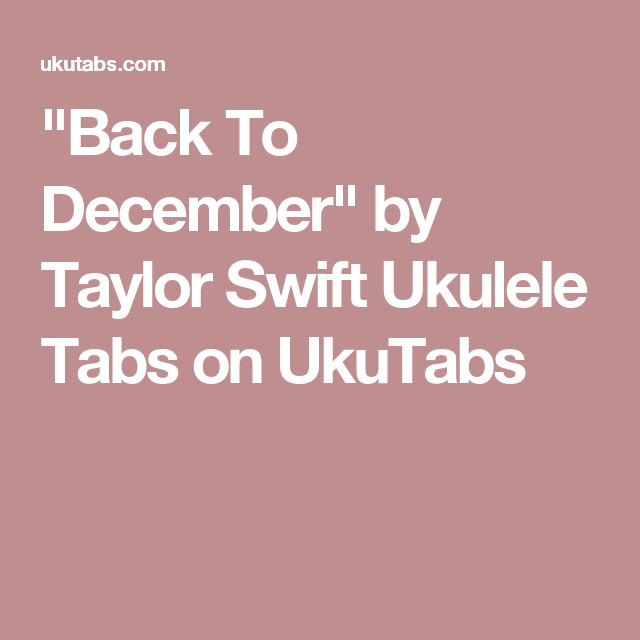 Back To December By Taylor Swift Ukulele Tabs On Ukutabs Ukulele Tabs Ukulele Taylor Swift