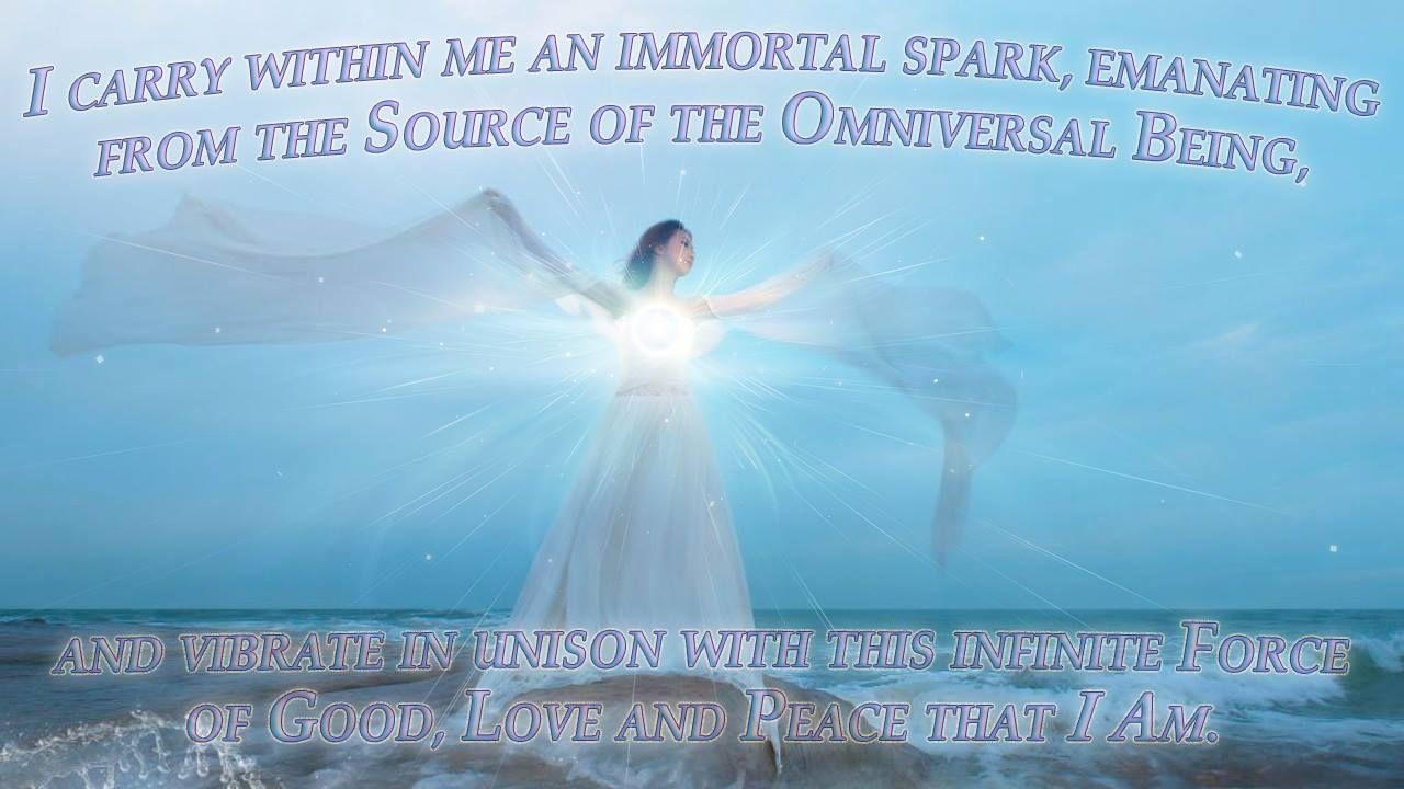I carry within me an immortal spark, emanating from the Source of the Omniversal Being,  and vibrate in unison with this infinite Force of Good, Love and Peace that I AM.