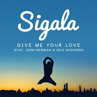 Sigala Give Me Your Love Feat John Newman Nile Rodgers