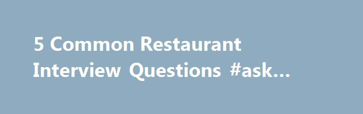 5 Common Restaurant Interview Questions #ask #deals Http://ask.nef2  Restaurant Interview Questions