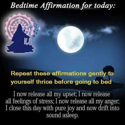 Bedtime affirmation for today: Repeat these affirmations gently to yourself thrice before going to bed. I now release all my upset; I now release all feelings of stress; i now release all my anger; I close this day with pure joy and now drift into sound a sleep.