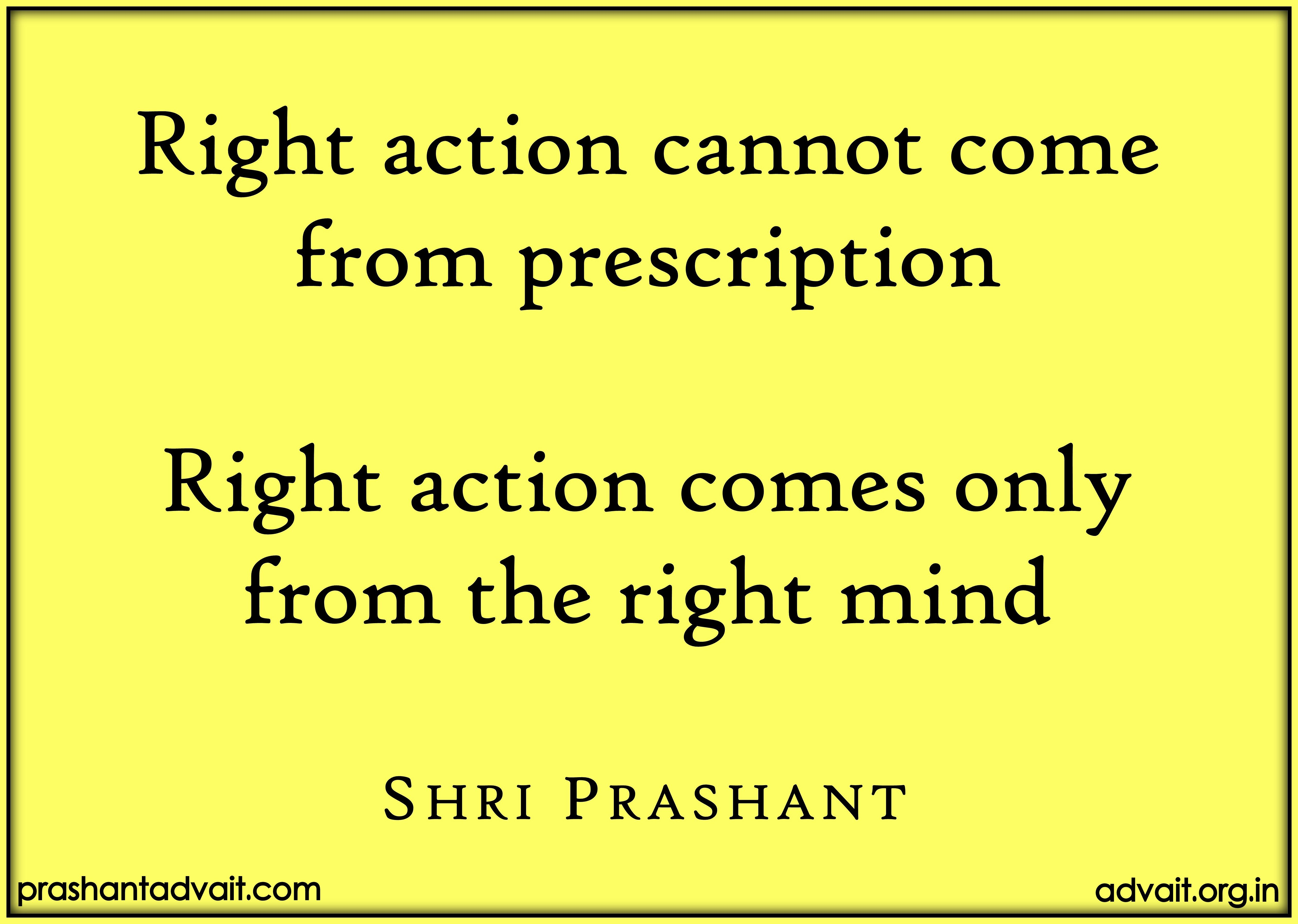ef0b4f179b Right action cannot come from prescription. Right action comes only from  the right mind.