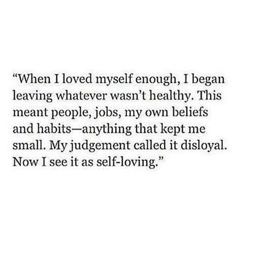When I Loved Myself Enough, I Began Leaving Whatever Wasnu0027t Healthy. This  Meant People, Jobs, My Own Beliefs And Habits   Anything That Kept Me Small.