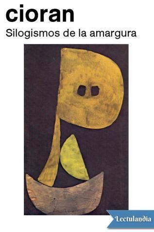 Silogismos de la amargura, segundo libro de E. M. Cioran publicado en Francia, en 1952, es uno de los títulos fundamentales de la obra de este pensador apátrida, nacido en Rumanía en 1911, demoledor de ideas preconcebidas. En él están presentes sus...
