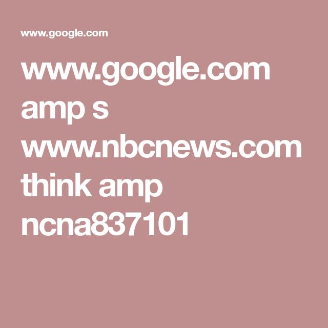 Www.google.com Amp S Www.nbcnews.com Think Amp Ncna837101