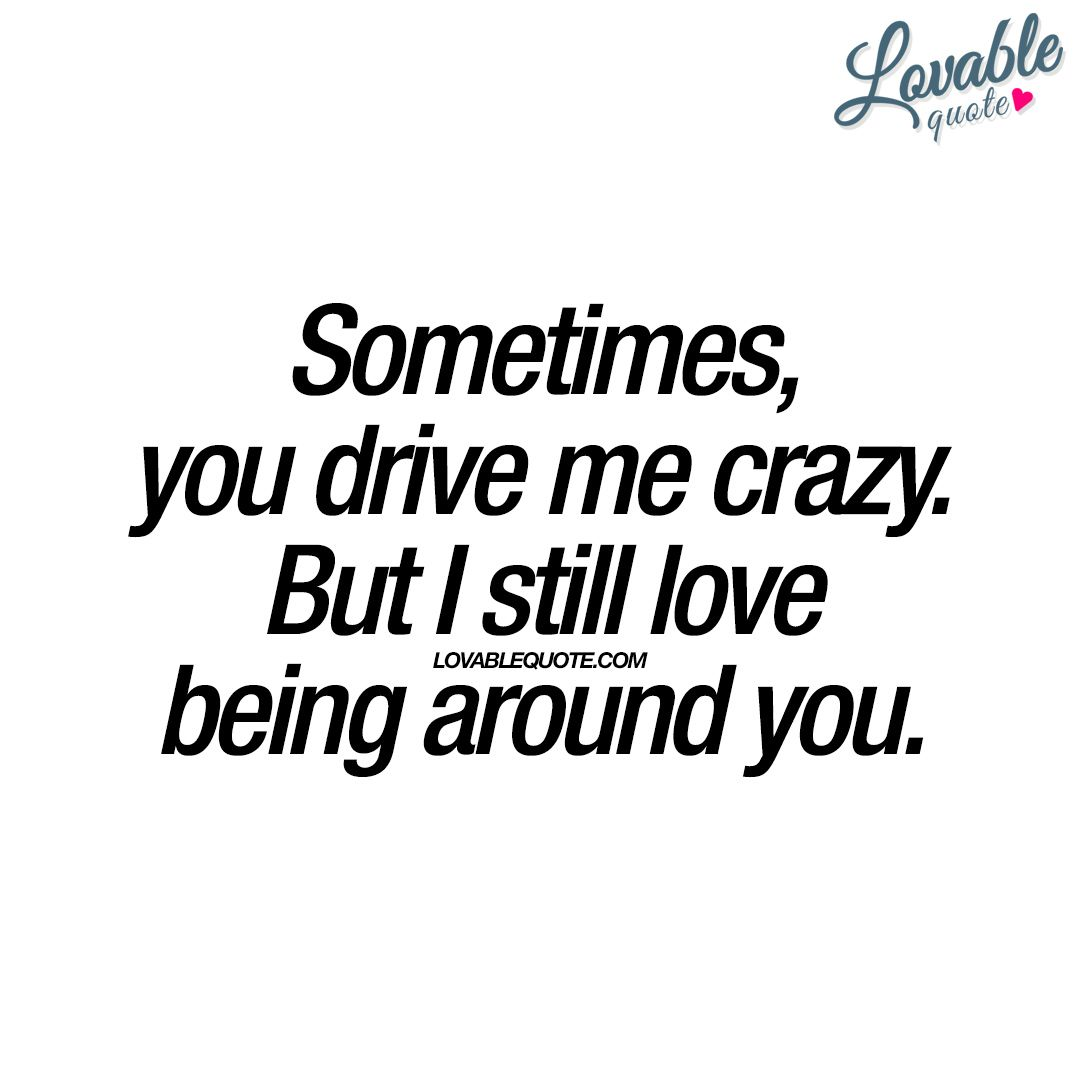Sometimes You Drive Me Crazy But I Still Love Being Around You You And Me Quotes Be Yourself Quotes Really Like You Quotes