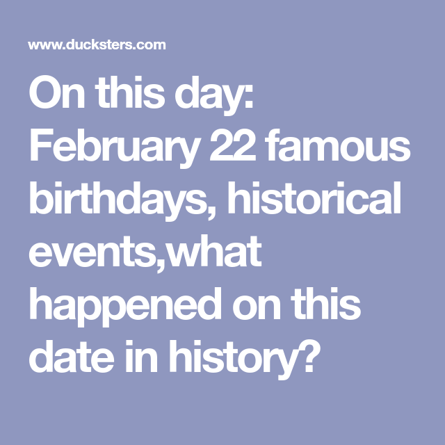 On This Day February 22 Famous Birthdays Historical Events What Happened On This Date In History History Birthdays Today In History