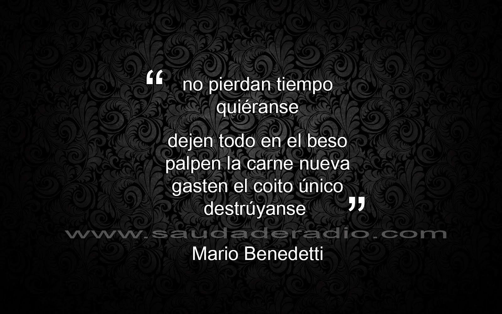 No pierdan tiempo quiéranse dejen todo en el beso papel a carne nueva gasten el coito ºnico destrºyanse Mario Benedetti