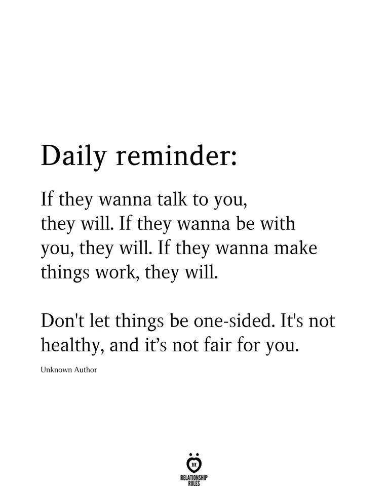 Daily reminder: If they wanna talk to you, they will. If they wanna be with you, they will. If they wanna make things work, they will. Don't let things be one-sided. It's not healthy, and it's not fair for you. Unknown AuthorDaily #reminder: #If #they #wanna #talk #to #you, #they #will. #If #they #wanna #be #with #you, #they #will. #If #they #wanna #make #things #work, #they #will. #Don't #let #things #be #one-sided. #It's #not #healthy, #and #it's #not #fair #for #you. #Unknown #Author #unknown