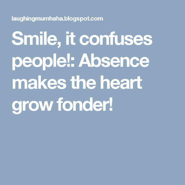 Smile, it confuses people!: Absence makes the heart grow fonder!