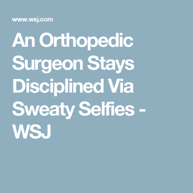 An Orthopedic Surgeon Stays Disciplined Via Sweaty Selfies - WSJ